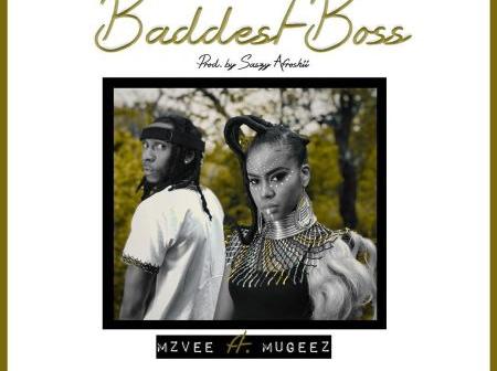 MzVee ft Mugeez – Baddest  Boss(Prod By Saszy Afroshii)